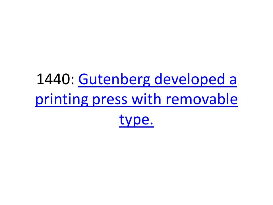 1440: Gutenberg developed a printing press with removable type.Gutenberg developed a printing press with removable type.