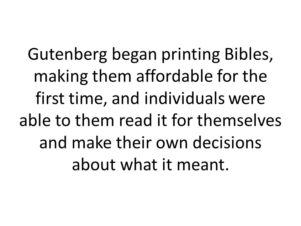 Gutenberg began printing Bibles, making them affordable for the first time, and individuals were able to them read it for themselves and make their own decisions about what it meant.