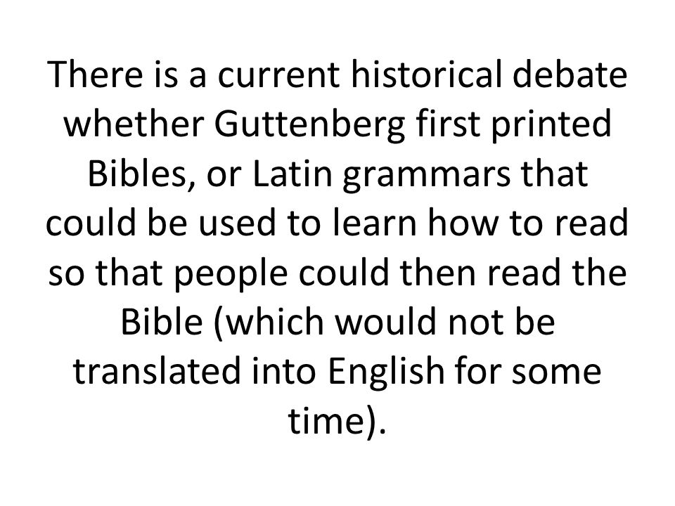 There is a current historical debate whether Guttenberg first printed Bibles, or Latin grammars that could be used to learn how to read so that people could then read the Bible (which would not be translated into English for some time).