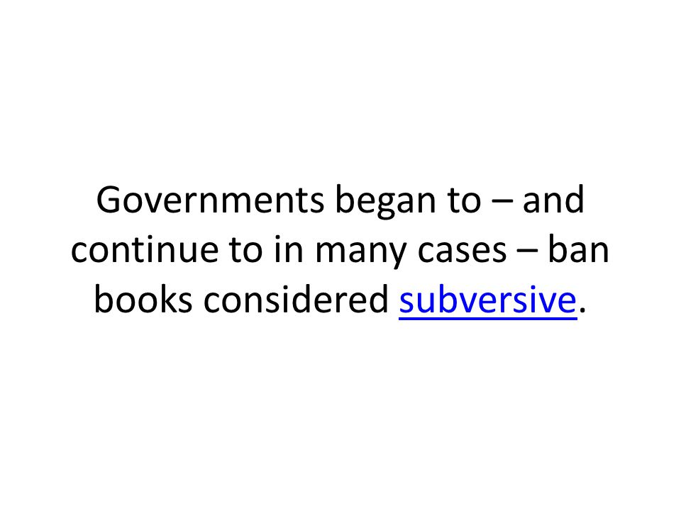 Governments began to – and continue to in many cases – ban books considered subversive.subversive