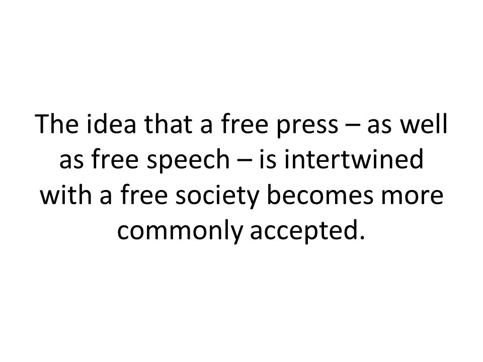 The idea that a free press – as well as free speech – is intertwined with a free society becomes more commonly accepted.