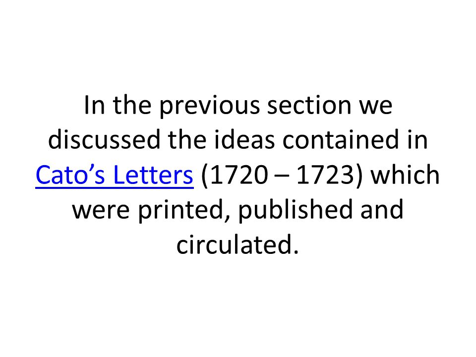 In the previous section we discussed the ideas contained in Cato's Letters (1720 – 1723) which were printed, published and circulated.