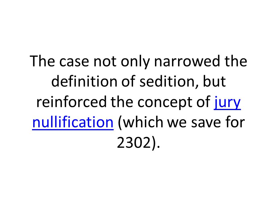 The case not only narrowed the definition of sedition, but reinforced the concept of jury nullification (which we save for 2302).jury nullification