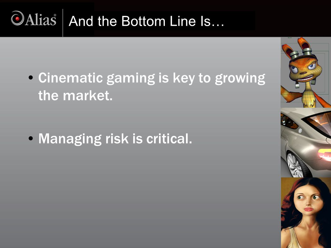 And the Bottom Line Is… Cinematic gaming is key to growing the market. Managing risk is critical.