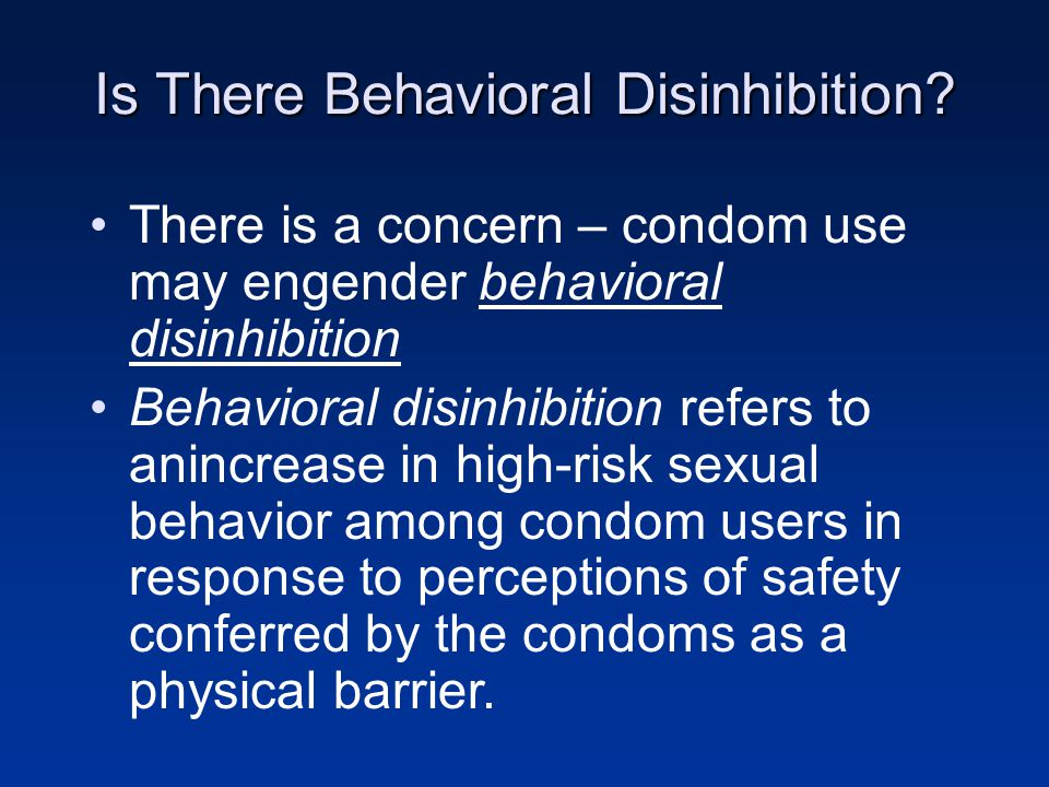 There is a concern – condom use may engender behavioral disinhibition Behavioral disinhibition refers to anincrease in high-risk sexual behavior among condom users in response to perceptions of safety conferred by the condoms as a physical barrier.