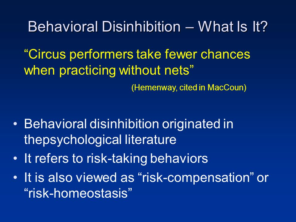 Circus performers take fewer chances when practicing without nets (Hemenway, cited in MacCoun) Behavioral disinhibition originated in thepsychological literature It refers to risk-taking behaviors It is also viewed as risk-compensation or risk-homeostasis Behavioral Disinhibition – What Is It