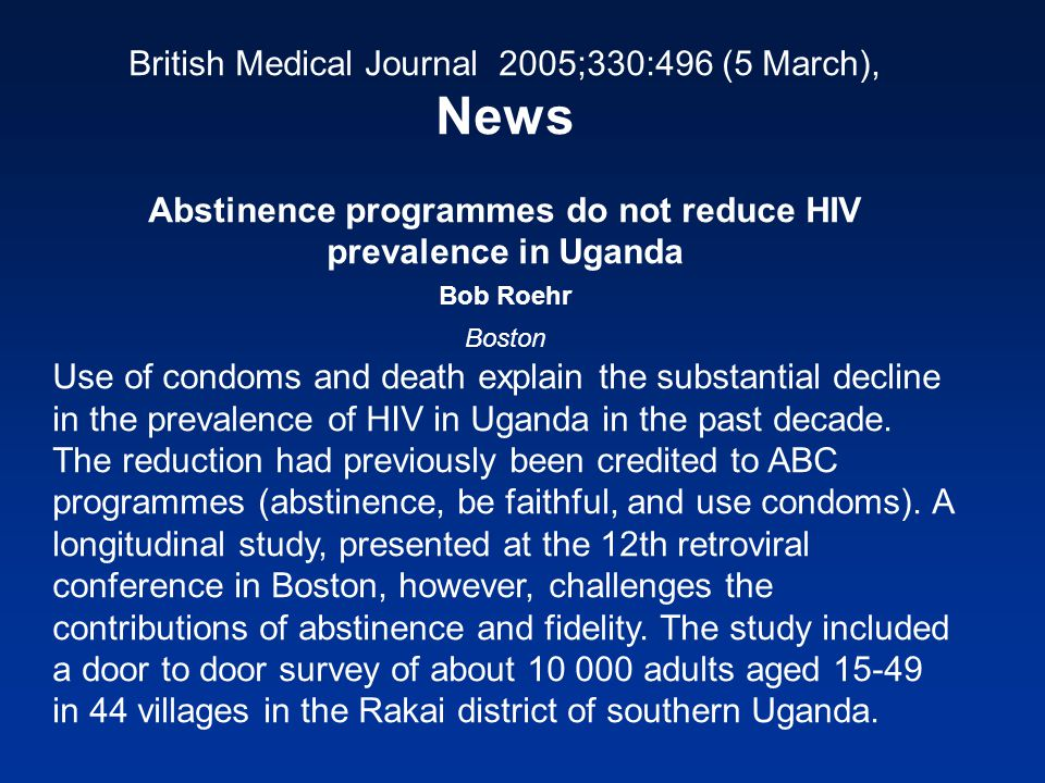 British Medical Journal 2005;330:496 (5 March), News Abstinence programmes do not reduce HIV prevalence in Uganda Bob Roehr Boston Use of condoms and death explain the substantial decline in the prevalence of HIV in Uganda in the past decade.