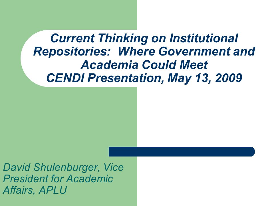 Current Thinking on Institutional Repositories: Where Government and Academia Could Meet CENDI Presentation, May 13, 2009 David Shulenburger, Vice President for Academic Affairs, APLU