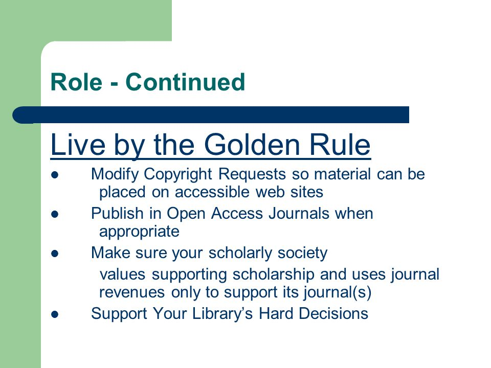 Role - Continued Live by the Golden Rule Modify Copyright Requests so material can be placed on accessible web sites Publish in Open Access Journals w