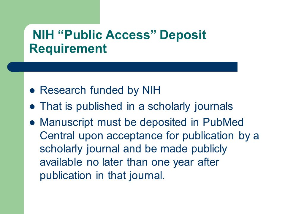 """NIH """"Public Access"""" Deposit Requirement Research funded by NIH That is published in a scholarly journals Manuscript must be deposited in PubMed Centra"""