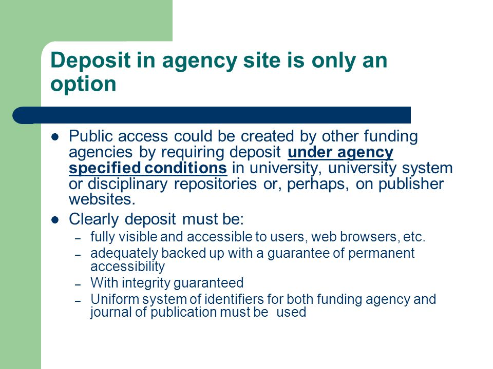 Deposit in agency site is only an option Public access could be created by other funding agencies by requiring deposit under agency specified conditions in university, university system or disciplinary repositories or, perhaps, on publisher websites.