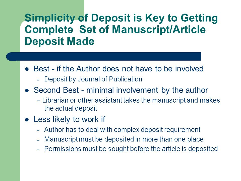Simplicity of Deposit is Key to Getting Complete Set of Manuscript/Article Deposit Made Best - if the Author does not have to be involved – Deposit by Journal of Publication Second Best - minimal involvement by the author – Librarian or other assistant takes the manuscript and makes the actual deposit Less likely to work if – Author has to deal with complex deposit requirement – Manuscript must be deposited in more than one place – Permissions must be sought before the article is deposited