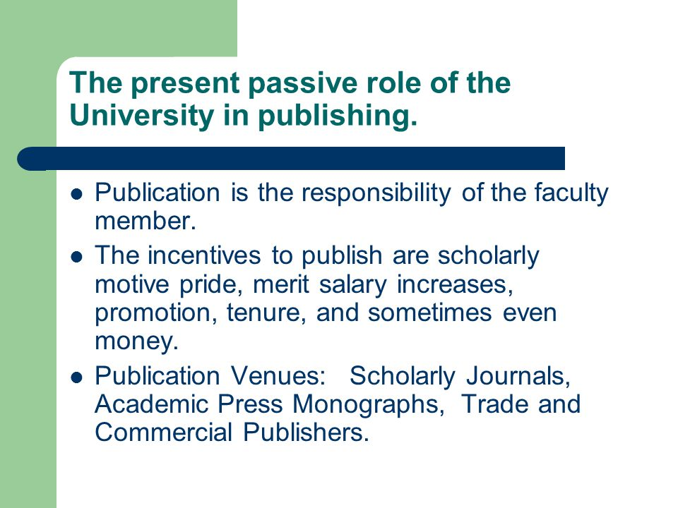 The present passive role of the University in publishing. Publication is the responsibility of the faculty member. The incentives to publish are schol
