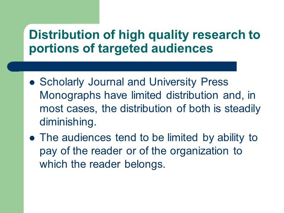 Distribution of high quality research to portions of targeted audiences Scholarly Journal and University Press Monographs have limited distribution and, in most cases, the distribution of both is steadily diminishing.