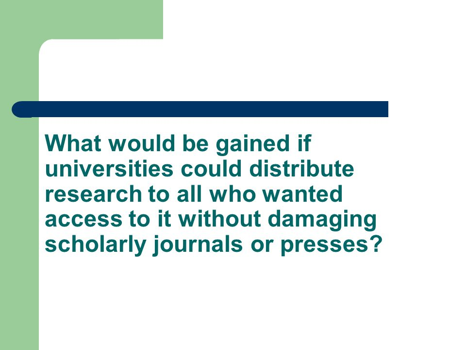 What would be gained if universities could distribute research to all who wanted access to it without damaging scholarly journals or presses
