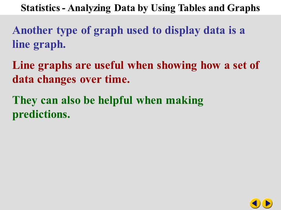 Statistics - Analyzing Data by Using Tables and Graphs Another type of graph used to display data is a line graph. Line graphs are useful when showing