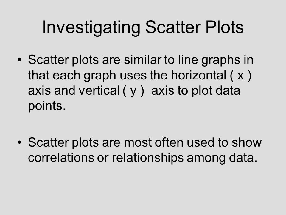 Investigating Scatter Plots Scatter plots are similar to line graphs in that each graph uses the horizontal ( x ) axis and vertical ( y ) axis to plot