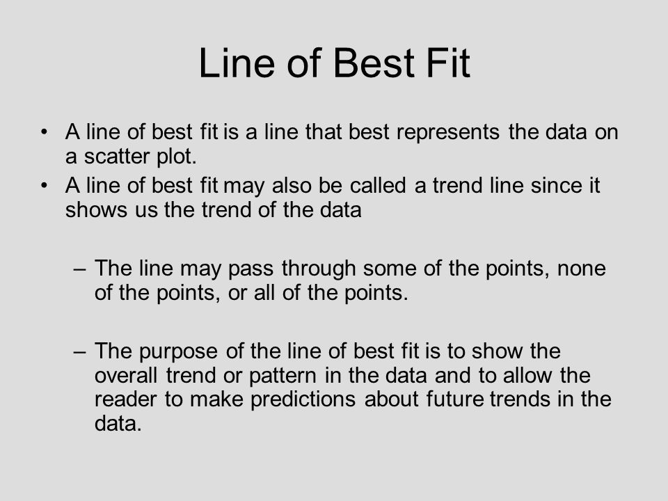 Line of Best Fit A line of best fit is a line that best represents the data on a scatter plot. A line of best fit may also be called a trend line sinc