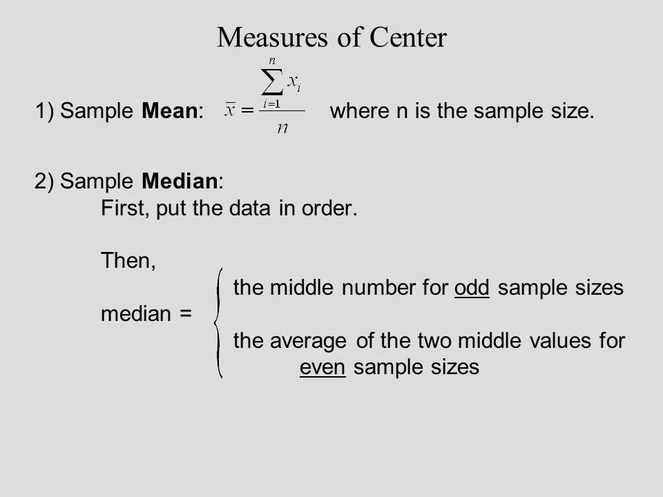 Measures of Center 1) Sample Mean: where n is the sample size. 2) Sample Median: First, put the data in order. Then, the middle number for odd sample