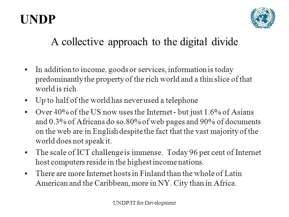 UNDP/IT for Development UNDP's Role At the global level Over the course of the past year, UNDP has begun the process of setting up three big initiatives: –The Digital Opportunity Task Force or dot force in which UNDP and the World Bank serve as the joint Secretariat –The digital opportunITy initiative with Andersen Consulting, the Markle Foundation and the World Bank and The Global Network Readiness and Resource Initiative with UN Foundation