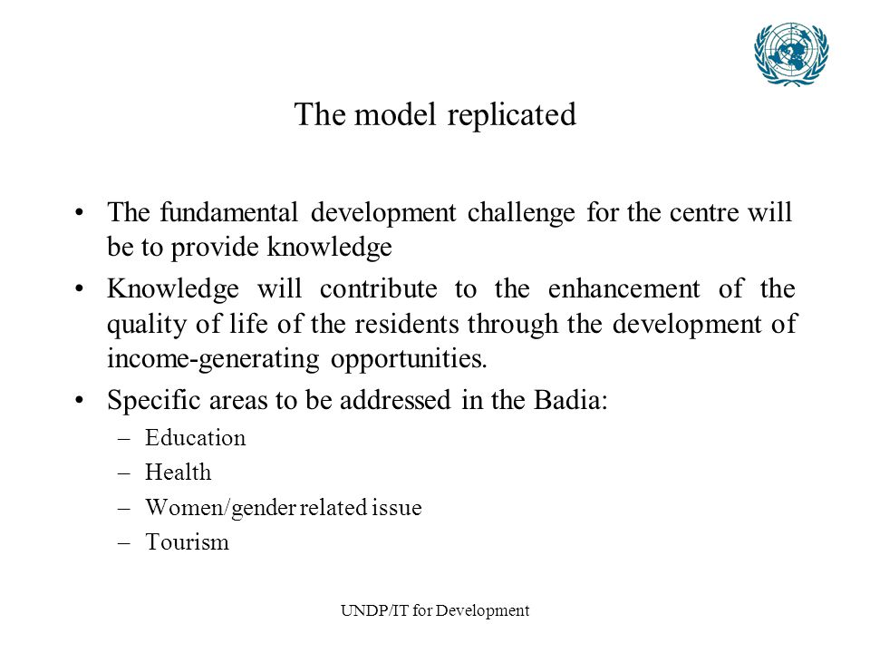 UNDP/IT for Development The model replicated The fundamental development challenge for the centre will be to provide knowledge Knowledge will contribute to the enhancement of the quality of life of the residents through the development of income-generating opportunities.