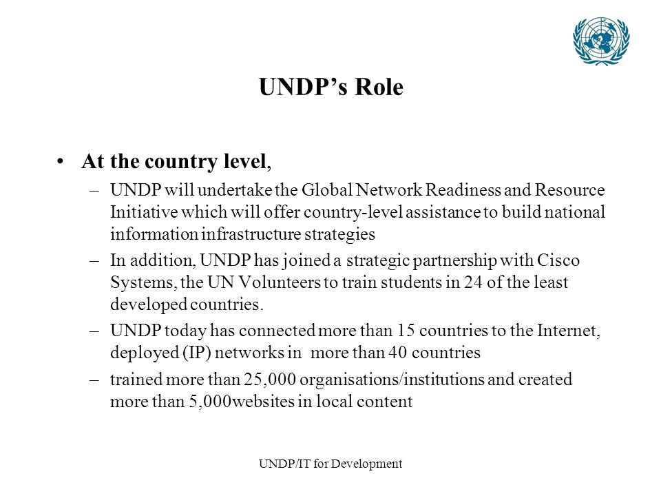 UNDP/IT for Development UNDP's Role At the country level, –UNDP will undertake the Global Network Readiness and Resource Initiative which will offer country-level assistance to build national information infrastructure strategies –In addition, UNDP has joined a strategic partnership with Cisco Systems, the UN Volunteers to train students in 24 of the least developed countries.