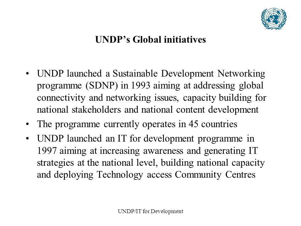 UNDP/IT for Development UNDP's Global initiatives UNDP launched a Sustainable Development Networking programme (SDNP) in 1993 aiming at addressing global connectivity and networking issues, capacity building for national stakeholders and national content development The programme currently operates in 45 countries UNDP launched an IT for development programme in 1997 aiming at increasing awareness and generating IT strategies at the national level, building national capacity and deploying Technology access Community Centres