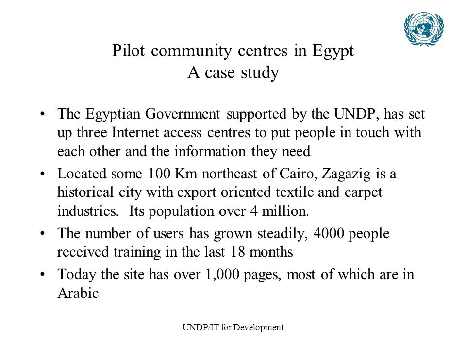 UNDP/IT for Development Pilot community centres in Egypt A case study The Egyptian Government supported by the UNDP, has set up three Internet access centres to put people in touch with each other and the information they need Located some 100 Km northeast of Cairo, Zagazig is a historical city with export oriented textile and carpet industries.