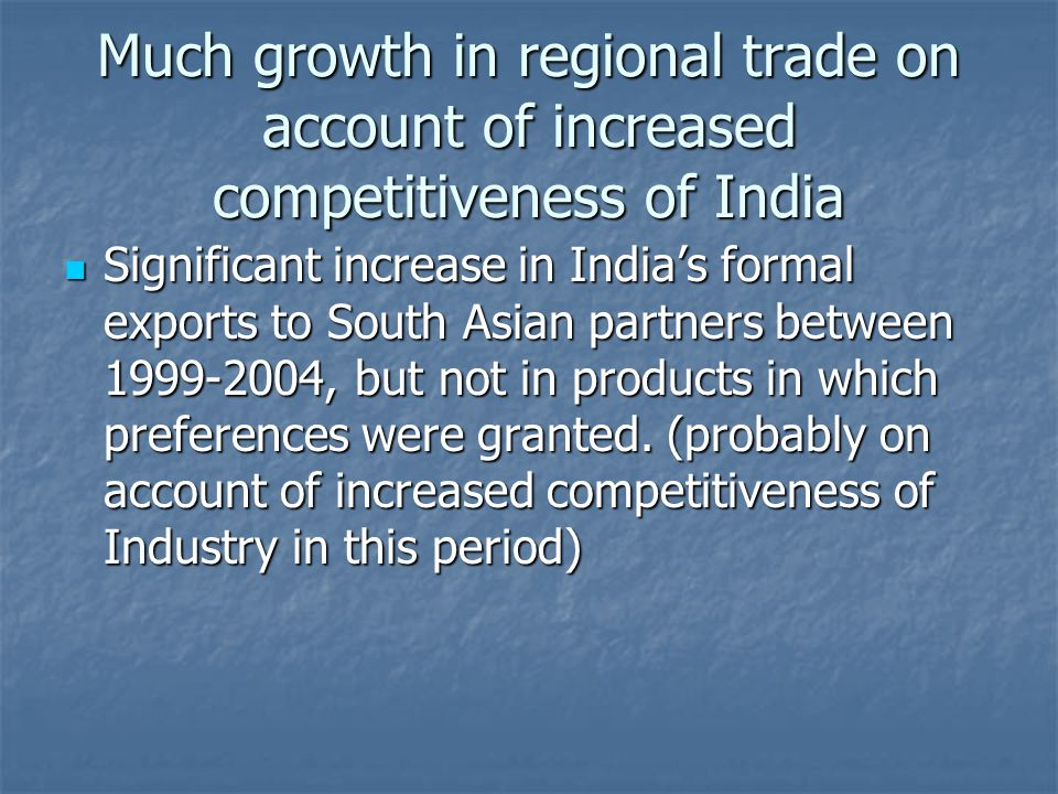 Much growth in regional trade on account of increased competitiveness of India Significant increase in India's formal exports to South Asian partners between 1999-2004, but not in products in which preferences were granted.