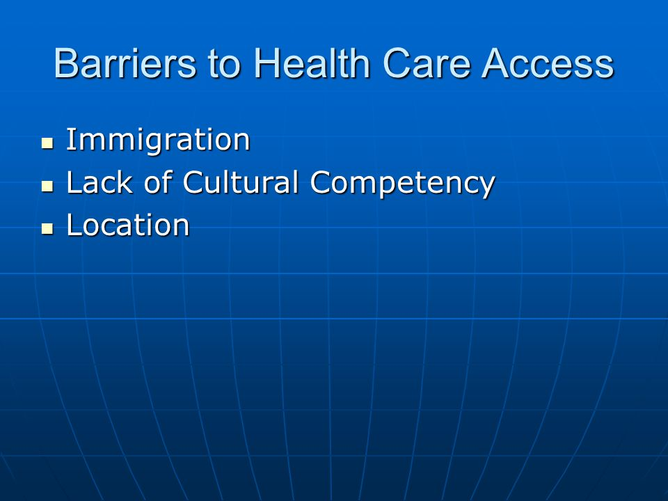 Barriers to Health Care Access Immigration Immigration Lack of Cultural Competency Lack of Cultural Competency Location Location