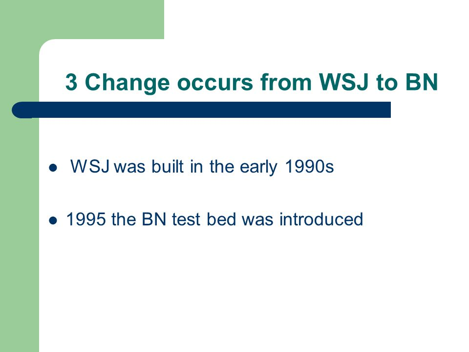 3 Change occurs from WSJ to BN WSJ was built in the early 1990s 1995 the BN test bed was introduced