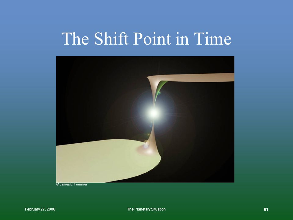 February 27, 2006The Planetary Situation 80 The Shift must reframe the perception of society, to at once validate everything that has happened to bring us to this point, while at the same time making it self-evident to everyone that we must each now radically change course in the light of this new found perspective.