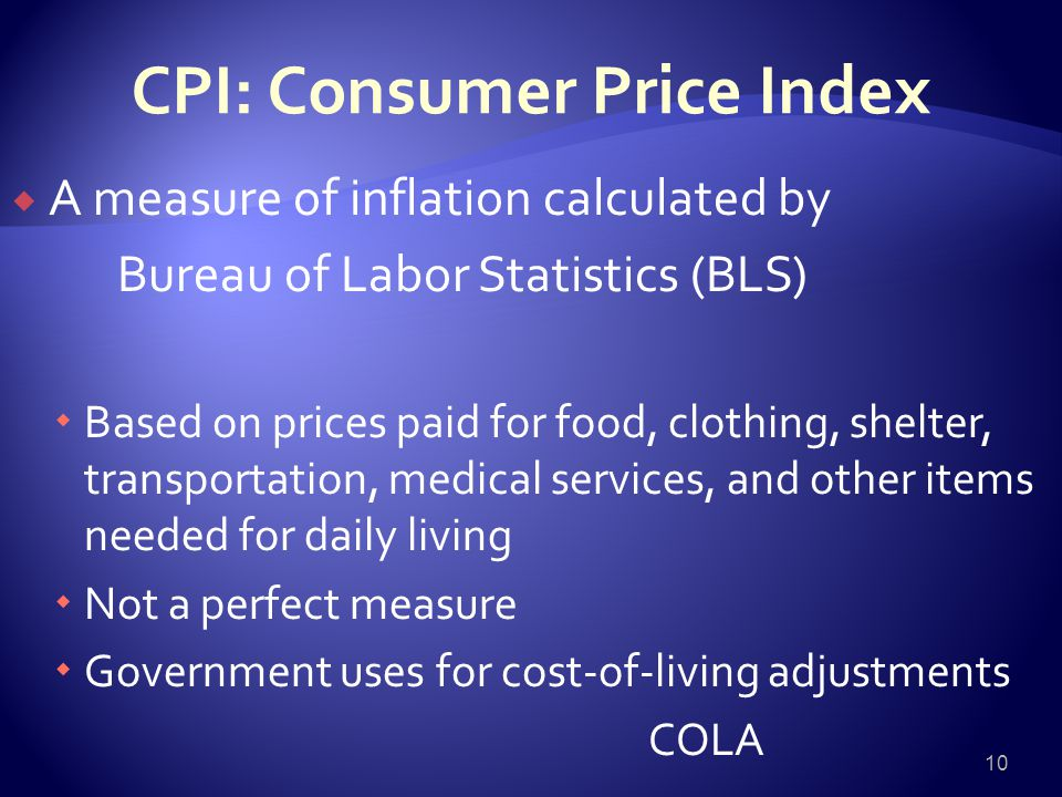 CPI: Consumer Price Index  A measure of inflation calculated by Bureau of Labor Statistics (BLS)  Based on prices paid for food, clothing, shelter, transportation, medical services, and other items needed for daily living  Not a perfect measure  Government uses for cost-of-living adjustments COLA 10