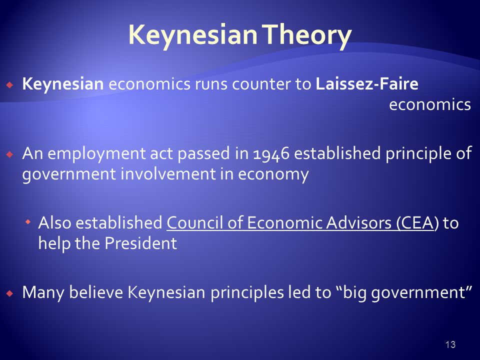 Keynesian Theory  Keynesian economics runs counter to Laissez-Faire economics  An employment act passed in 1946 established principle of government involvement in economy  Also established Council of Economic Advisors (CEA) to help the President  Many believe Keynesian principles led to big government 13