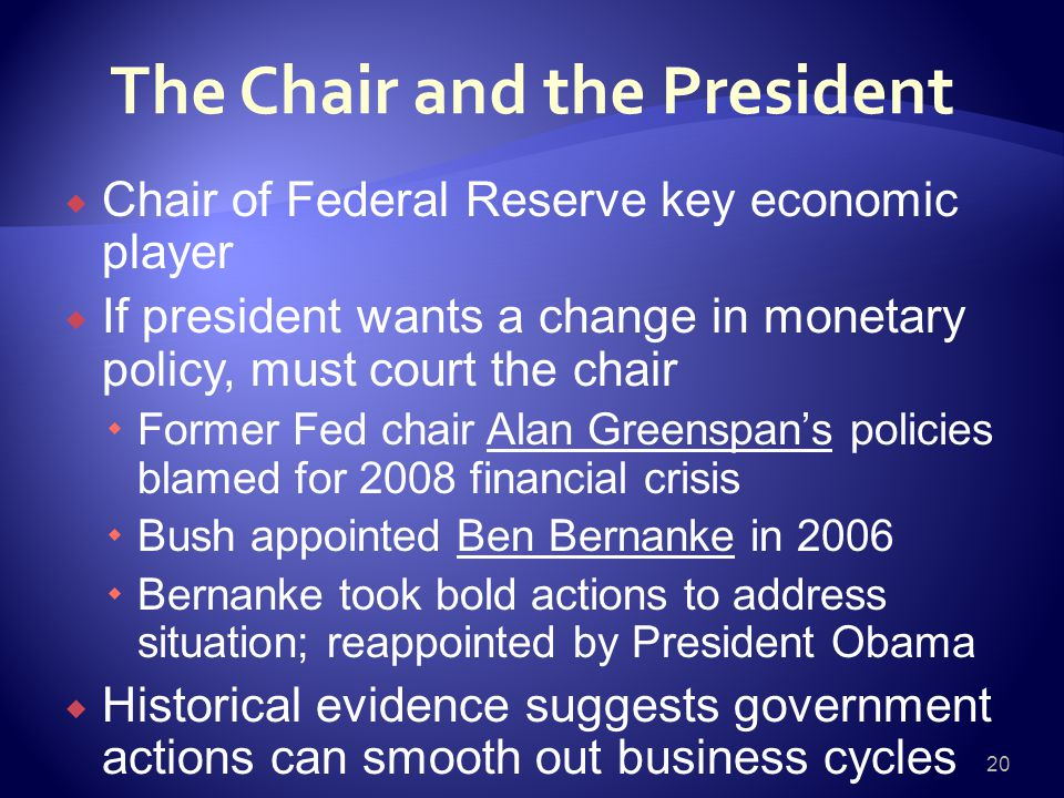 The Chair and the President  Chair of Federal Reserve key economic player  If president wants a change in monetary policy, must court the chair  Former Fed chair Alan Greenspan's policies blamed for 2008 financial crisis  Bush appointed Ben Bernanke in 2006  Bernanke took bold actions to address situation; reappointed by President Obama  Historical evidence suggests government actions can smooth out business cycles 20