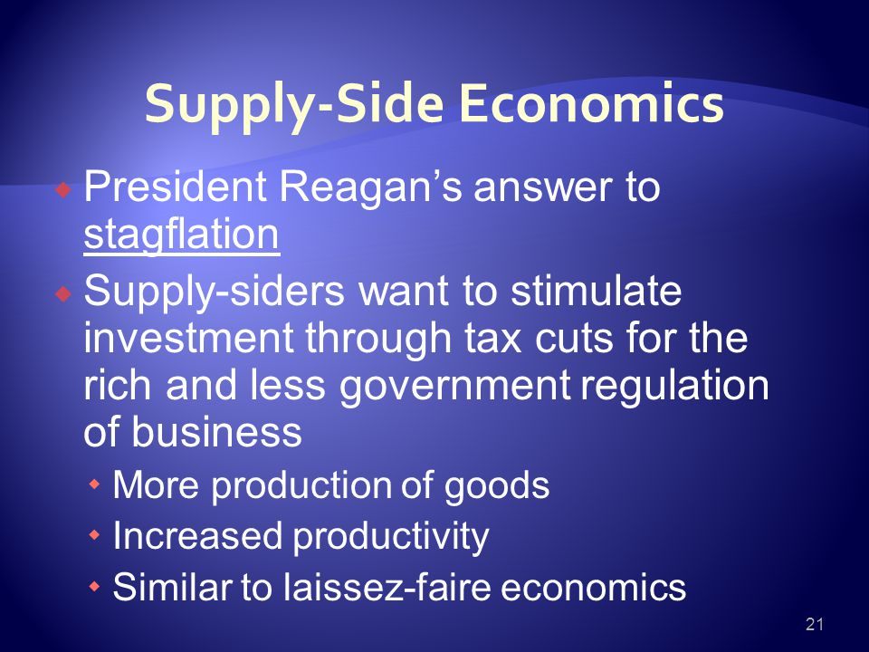 Supply-Side Economics  President Reagan's answer to stagflation  Supply-siders want to stimulate investment through tax cuts for the rich and less government regulation of business  More production of goods  Increased productivity  Similar to laissez-faire economics 21