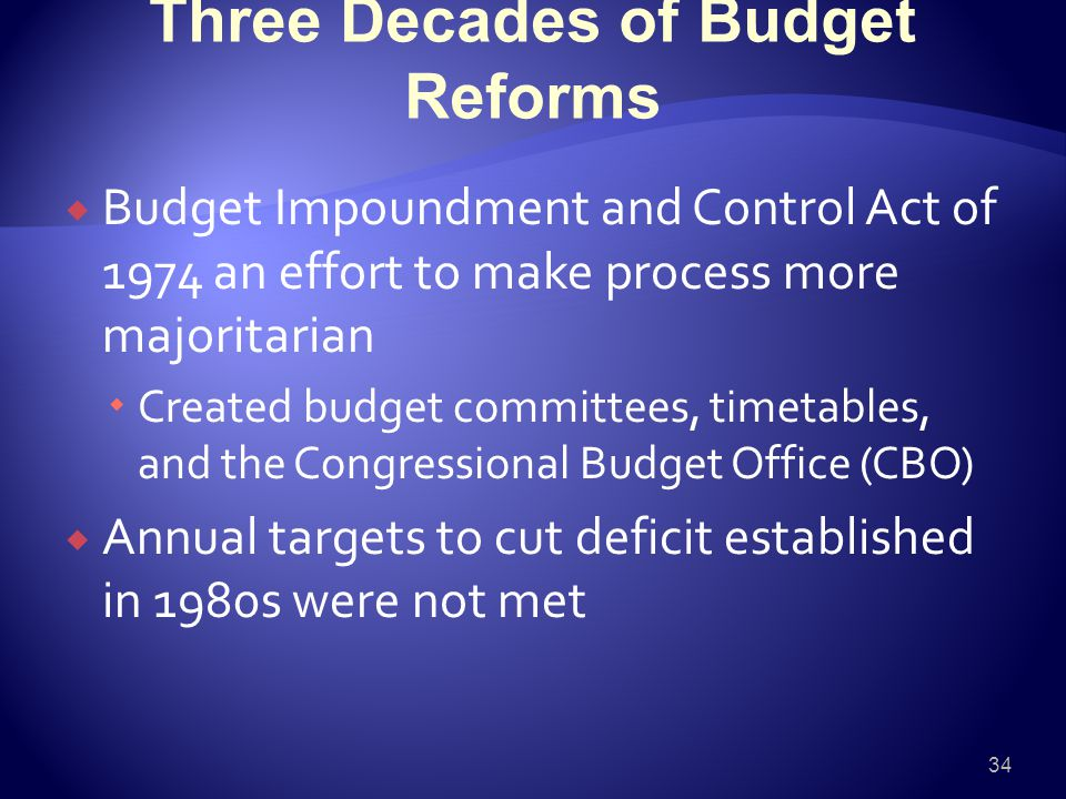 Three Decades of Budget Reforms  Budget Impoundment and Control Act of 1974 an effort to make process more majoritarian  Created budget committees, timetables, and the Congressional Budget Office (CBO)  Annual targets to cut deficit established in 1980s were not met 34