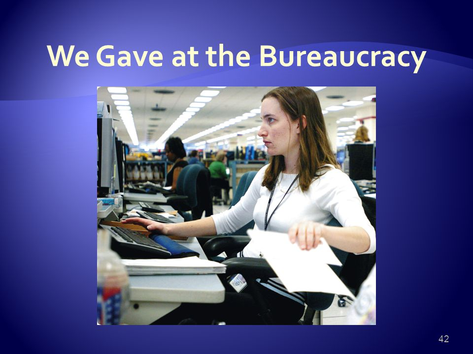 We Gave at the Bureaucracy 42