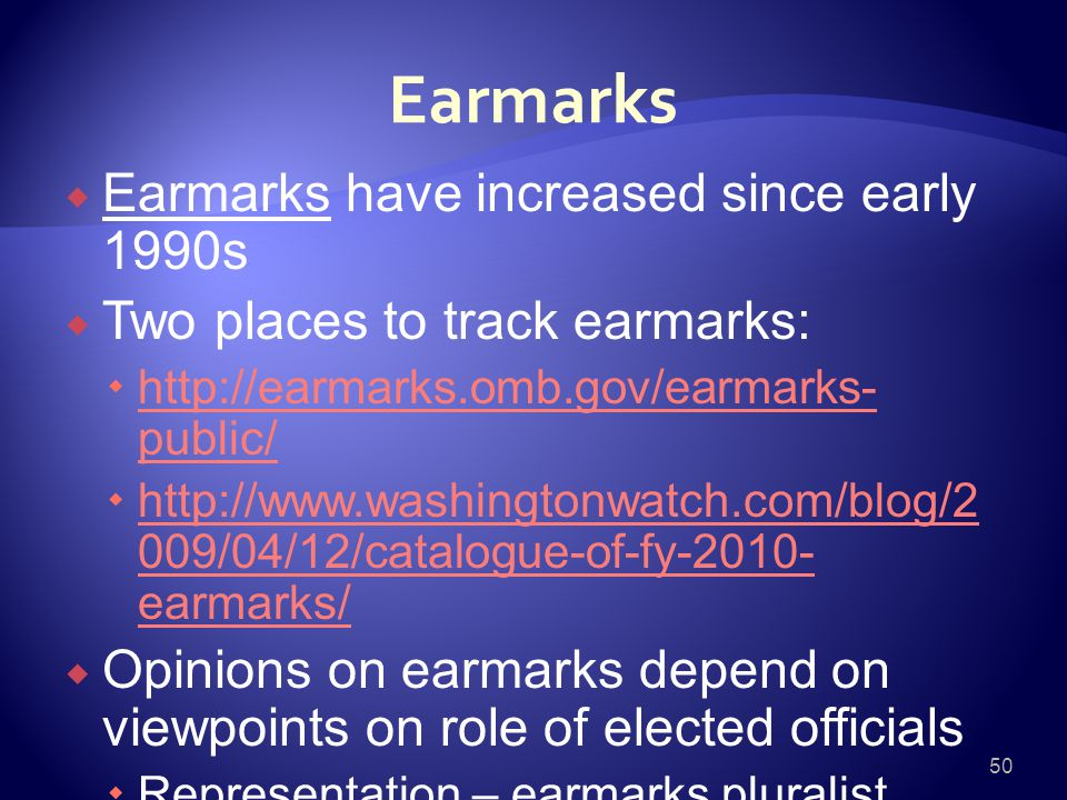 Earmarks  Earmarks have increased since early 1990s  Two places to track earmarks:  http://earmarks.omb.gov/earmarks- public/ http://earmarks.omb.gov/earmarks- public/  http://www.washingtonwatch.com/blog/2 009/04/12/catalogue-of-fy-2010- earmarks/ http://www.washingtonwatch.com/blog/2 009/04/12/catalogue-of-fy-2010- earmarks/  Opinions on earmarks depend on viewpoints on role of elected officials  Representation – earmarks pluralist politics 50