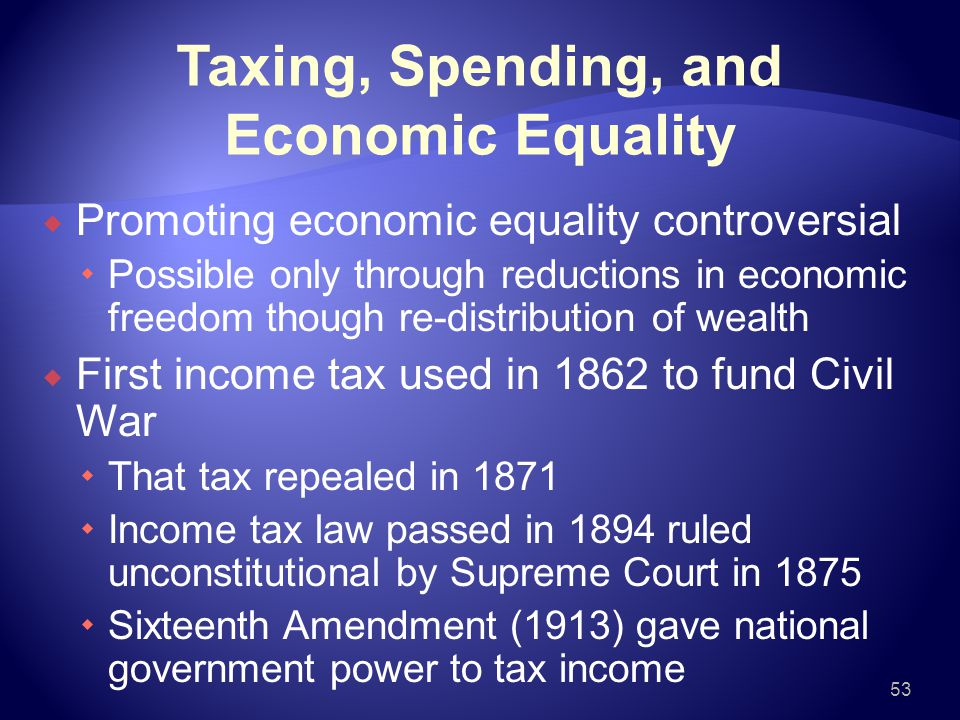 Taxing, Spending, and Economic Equality  Promoting economic equality controversial  Possible only through reductions in economic freedom though re-distribution of wealth  First income tax used in 1862 to fund Civil War  That tax repealed in 1871  Income tax law passed in 1894 ruled unconstitutional by Supreme Court in 1875  Sixteenth Amendment (1913) gave national government power to tax income 53