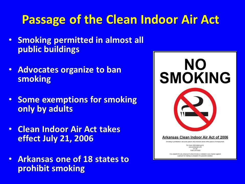 Passage of the Clean Indoor Air Act Smoking permitted in almost all public buildings Smoking permitted in almost all public buildings Advocates organize to ban smoking Advocates organize to ban smoking Some exemptions for smoking only by adults Some exemptions for smoking only by adults Clean Indoor Air Act takes effect July 21, 2006 Clean Indoor Air Act takes effect July 21, 2006 Arkansas one of 18 states to prohibit smoking Arkansas one of 18 states to prohibit smoking Passage of the Clean Indoor Air Act