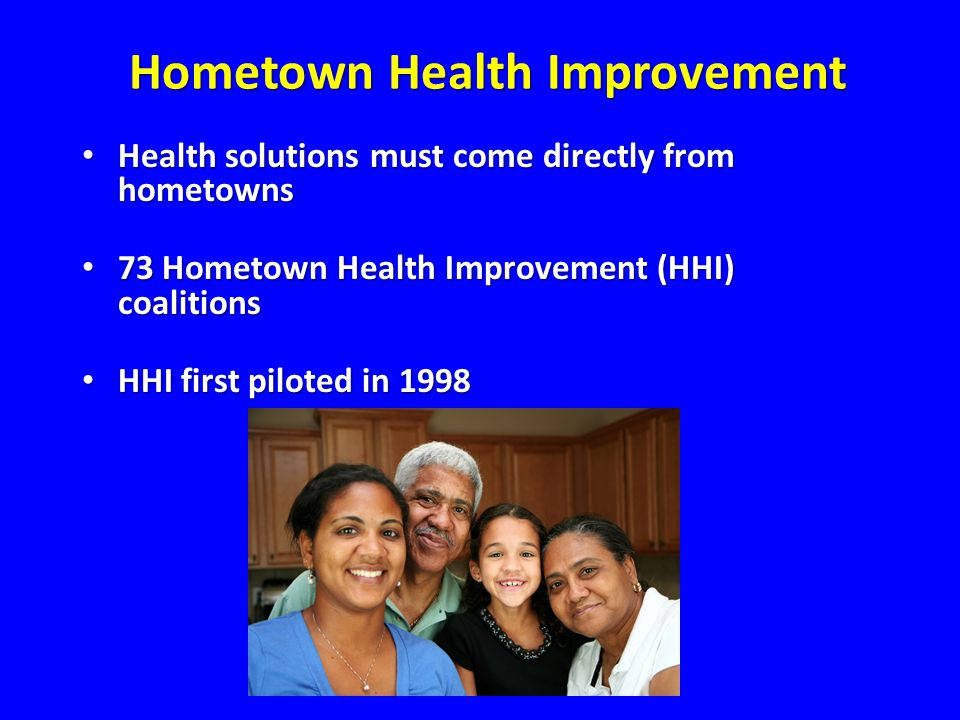 Hometown Health Improvement Health solutions must come directly from hometowns Health solutions must come directly from hometowns 73 Hometown Health Improvement (HHI) coalitions 73 Hometown Health Improvement (HHI) coalitions HHI first piloted in 1998 HHI first piloted in 1998 Hometown Health Improvement
