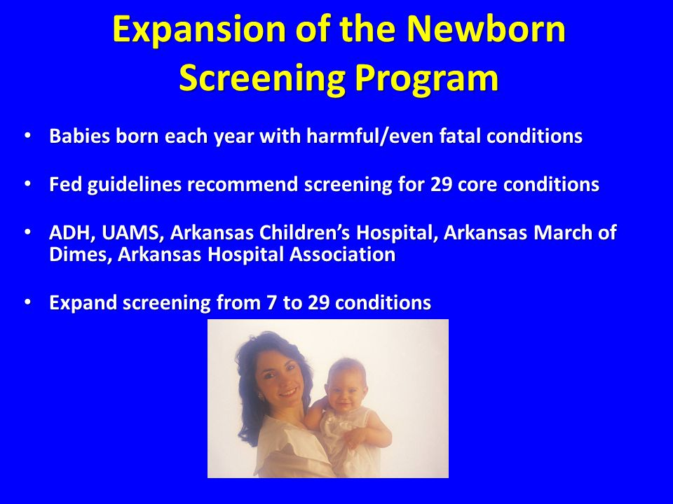 Expansion of the Newborn Screening Program Babies born each year with harmful/even fatal conditions Babies born each year with harmful/even fatal conditions Fed guidelines recommend screening for 29 core conditions Fed guidelines recommend screening for 29 core conditions ADH, UAMS, Arkansas Children's Hospital, Arkansas March of Dimes, Arkansas Hospital Association ADH, UAMS, Arkansas Children's Hospital, Arkansas March of Dimes, Arkansas Hospital Association Expand screening from 7 to 29 conditions Expand screening from 7 to 29 conditions Expansion of the Newborn Screening Program