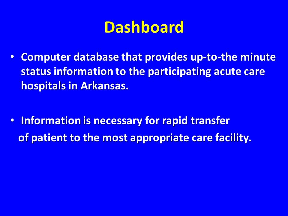 Dashboard Computer database that provides up-to-the minute status information to the participating acute care hospitals in Arkansas.