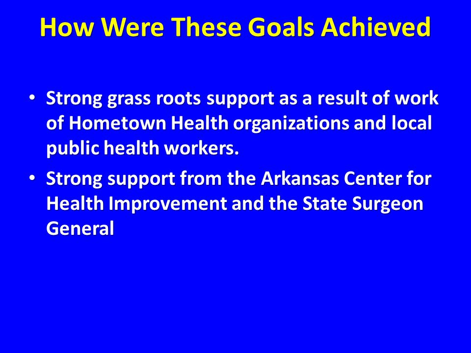 How Were These Goals Achieved Strong grass roots support as a result of work of Hometown Health organizations and local public health workers.