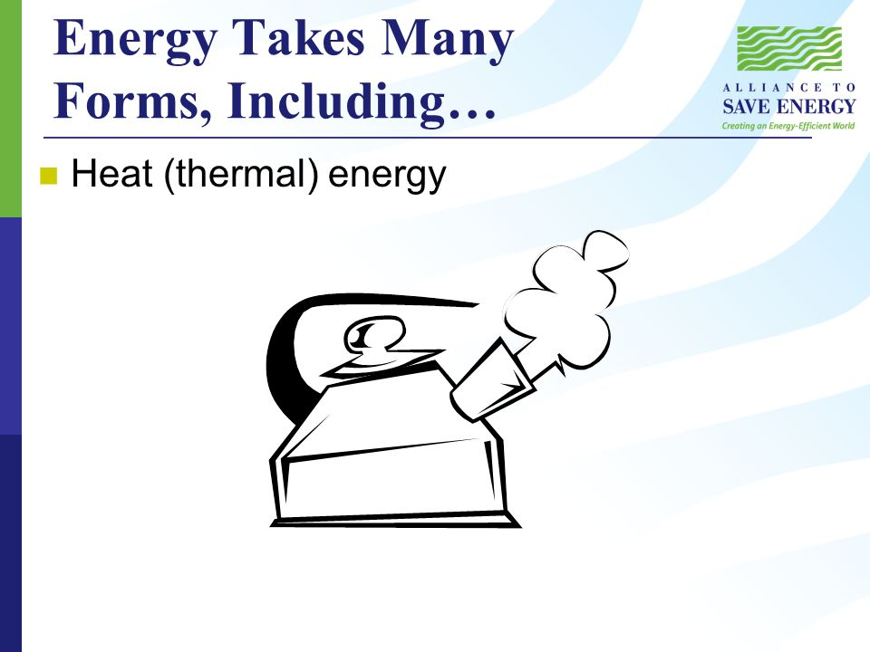 Energy Takes Many Forms, Including… Heat (thermal) energy