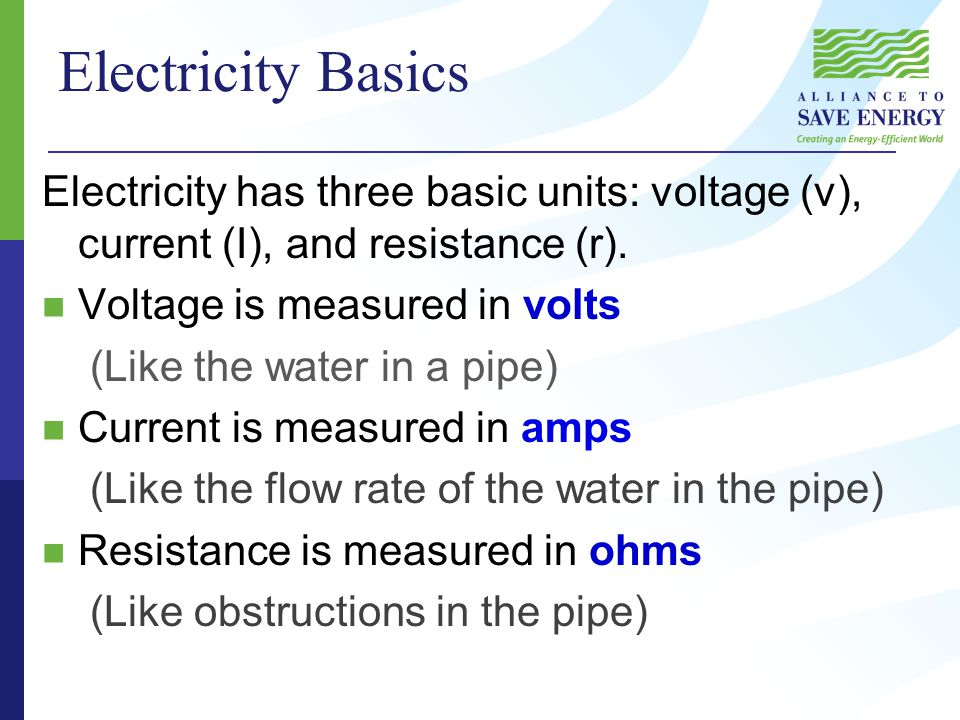 Electricity Basics Electricity has three basic units: voltage (v), current (I), and resistance (r).