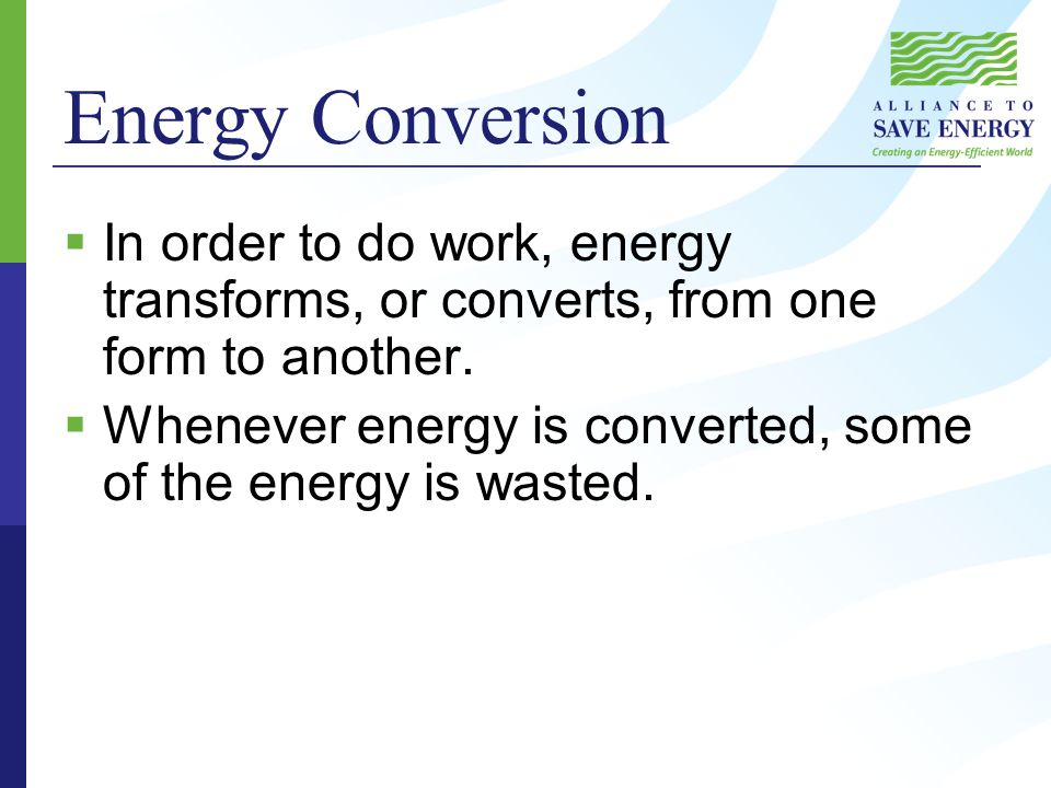Energy Conversion  In order to do work, energy transforms, or converts, from one form to another.