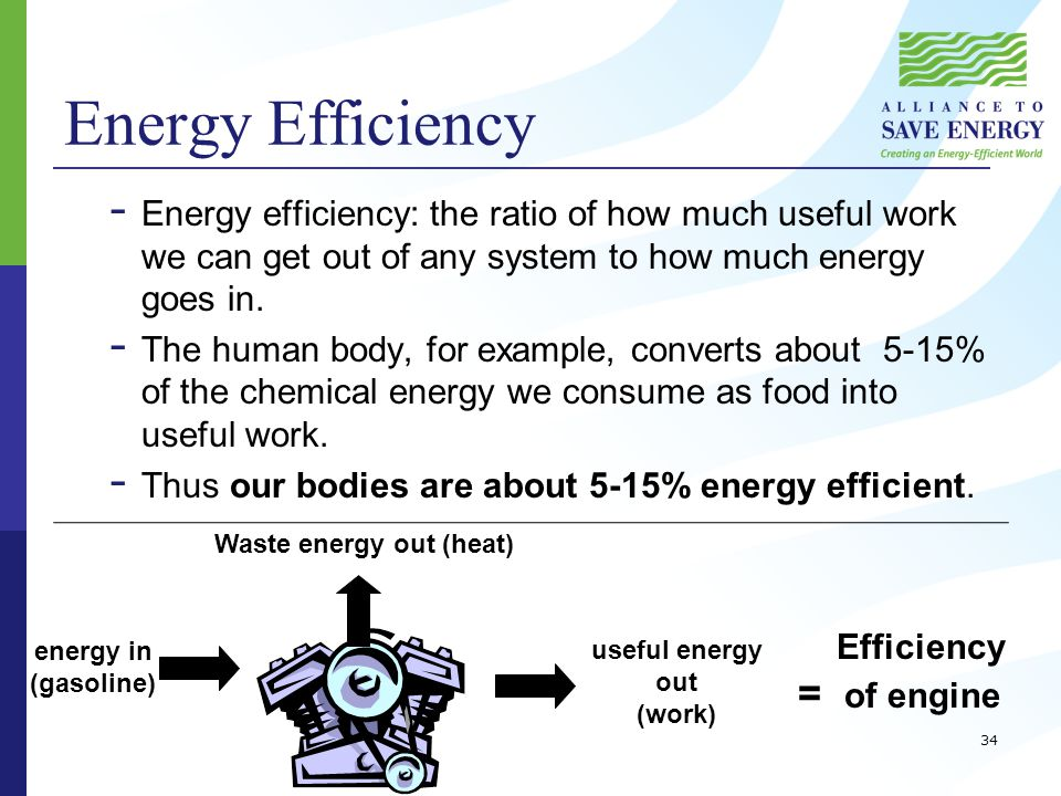 Energy Efficiency - Energy efficiency: the ratio of how much useful work we can get out of any system to how much energy goes in.