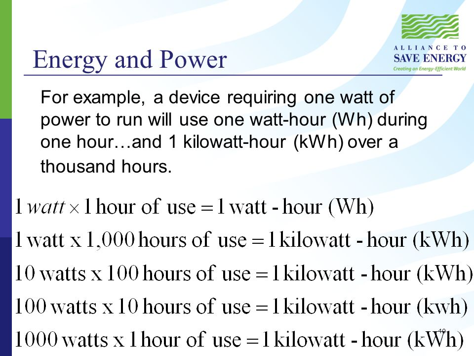 Energy and Power For example, a device requiring one watt of power to run will use one watt-hour (Wh) during one hour…and 1 kilowatt-hour (kWh) over a thousand hours.